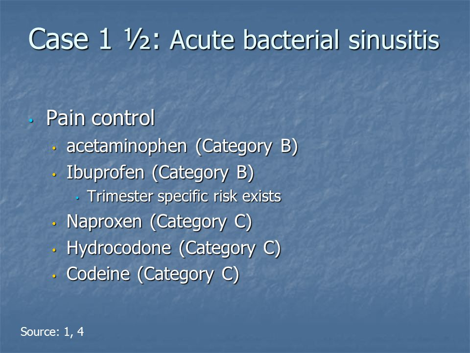 Case 1 ½: Acute bacterial sinusitis Pain control Pain control acetaminophen (Category B) acetaminophen (Category B) Ibuprofen (Category B) Ibuprofen (Category B) Trimester specific risk exists Trimester specific risk exists Naproxen (Category C) Naproxen (Category C) Hydrocodone (Category C) Hydrocodone (Category C) Codeine (Category C) Codeine (Category C) Source: 1, 4