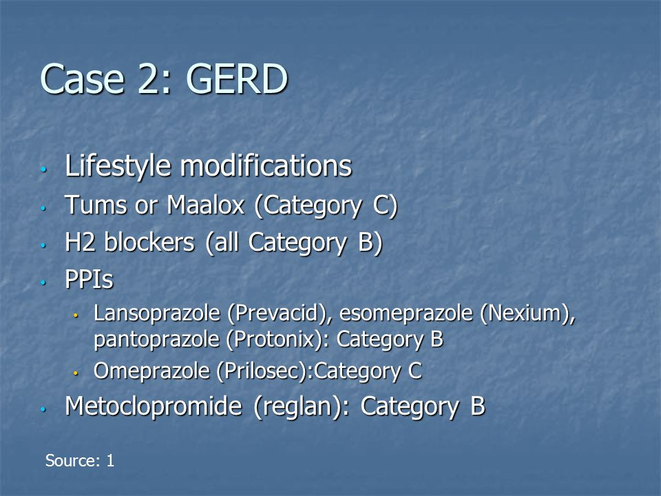 Case 2: GERD Lifestyle modifications Lifestyle modifications Tums or Maalox (Category C) Tums or Maalox (Category C) H2 blockers (all Category B) H2 blockers (all Category B) PPIs PPIs Lansoprazole (Prevacid), esomeprazole (Nexium), pantoprazole (Protonix): Category B Lansoprazole (Prevacid), esomeprazole (Nexium), pantoprazole (Protonix): Category B Omeprazole (Prilosec):Category C Omeprazole (Prilosec):Category C Metoclopromide (reglan): Category B Metoclopromide (reglan): Category B Source: 1