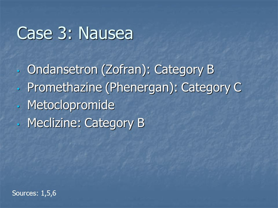 Case 3: Nausea Ondansetron (Zofran): Category B Ondansetron (Zofran): Category B Promethazine (Phenergan): Category C Promethazine (Phenergan): Category C Metoclopromide Metoclopromide Meclizine: Category B Meclizine: Category B Sources: 1,5,6