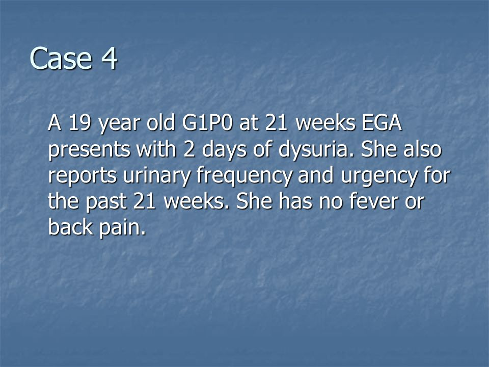 Case 4 A 19 year old G1P0 at 21 weeks EGA presents with 2 days of dysuria.