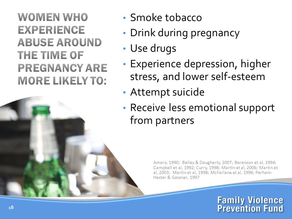 18 Smoke tobacco Drink during pregnancy Use drugs Experience depression, higher stress, and lower self-esteem Attempt suicide Receive less emotional support from partners Amaro, 1990; Bailey & Daugherty, 2007; Berenson et al, 1994; Campbell et al, 1992; Curry, 1998; Martin et al, 2006; Martin et al, 2003; Martin et al, 1998; McFarlane et al, 1996; Perham- Hester & Gessner, 1997