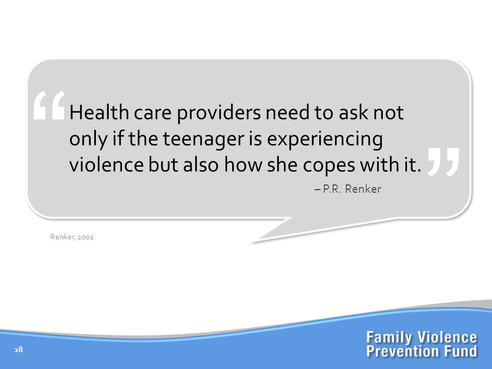 28 Renker, 2002 Health care providers need to ask not only if the teenager is experiencing violence but also how she copes with it.