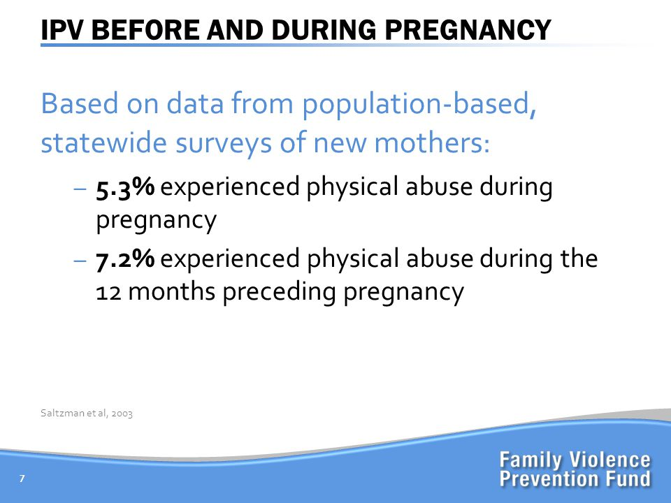IPV BEFORE AND DURING PREGNANCY Based on data from population-based, statewide surveys of new mothers: – 5.3% experienced physical abuse during pregnancy – 7.2% experienced physical abuse during the 12 months preceding pregnancy 7 Saltzman et al, 2003