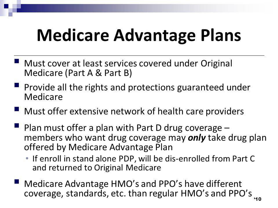 Medicare Advantage Plans  Must cover at least services covered under Original Medicare (Part A & Part B)  Provide all the rights and protections guaranteed under Medicare  Must offer extensive network of health care providers  Plan must offer a plan with Part D drug coverage – members who want drug coverage may only take drug plan offered by Medicare Advantage Plan If enroll in stand alone PDP, will be dis-enrolled from Part C and returned to Original Medicare  Medicare Advantage HMO's and PPO's have different coverage, standards, etc.