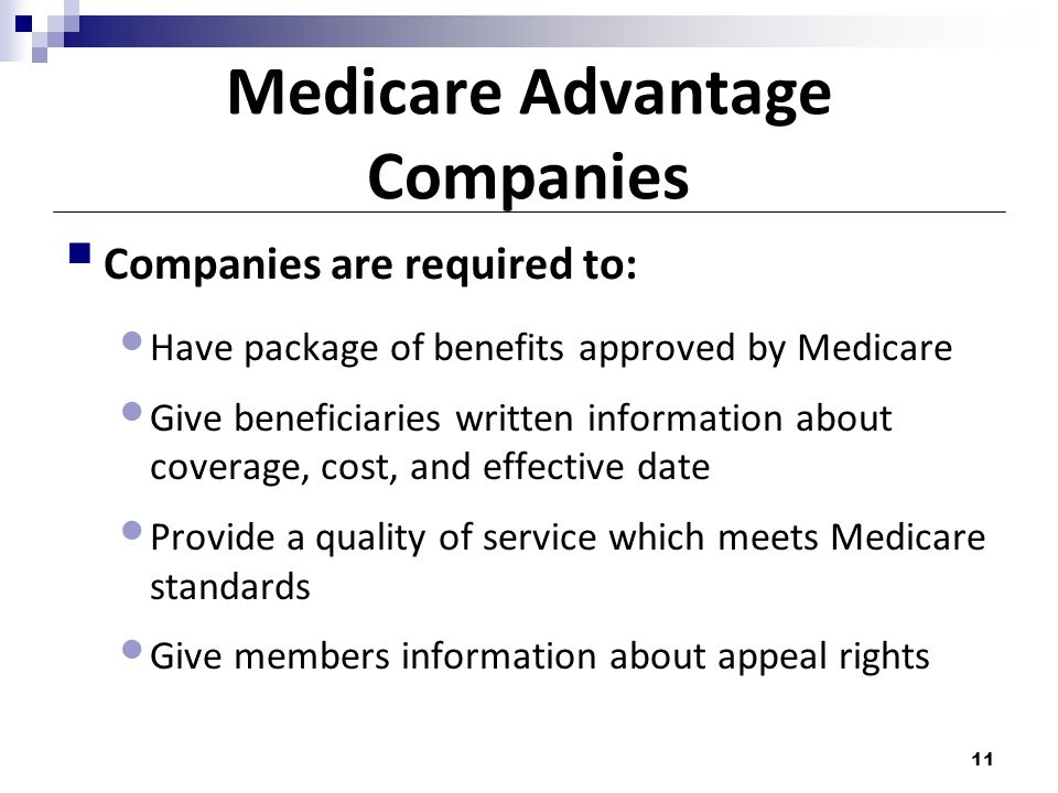 Medicare Advantage Companies  Companies are required to: Have package of benefits approved by Medicare Give beneficiaries written information about coverage, cost, and effective date Provide a quality of service which meets Medicare standards Give members information about appeal rights 11