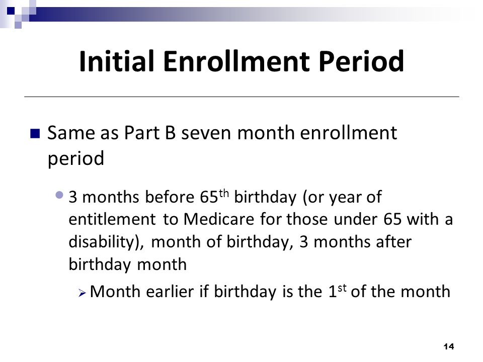 Initial Enrollment Period Same as Part B seven month enrollment period 3 months before 65 th birthday (or year of entitlement to Medicare for those under 65 with a disability), month of birthday, 3 months after birthday month  Month earlier if birthday is the 1 st of the month 14