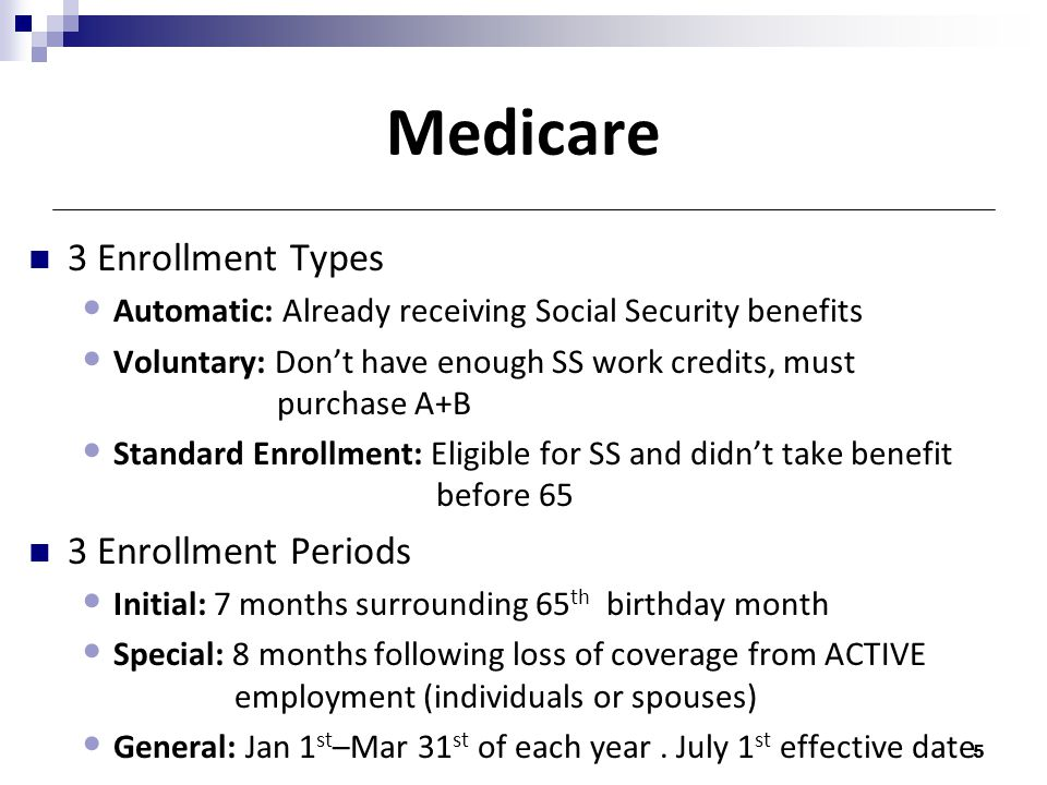 Medicare 3 Enrollment Types Automatic: Already receiving Social Security benefits Voluntary: Don't have enough SS work credits, must purchase A+B Standard Enrollment: Eligible for SS and didn't take benefit before 65 3 Enrollment Periods Initial: 7 months surrounding 65 th birthday month Special: 8 months following loss of coverage from ACTIVE employment (individuals or spouses) General: Jan 1 st –Mar 31 st of each year.