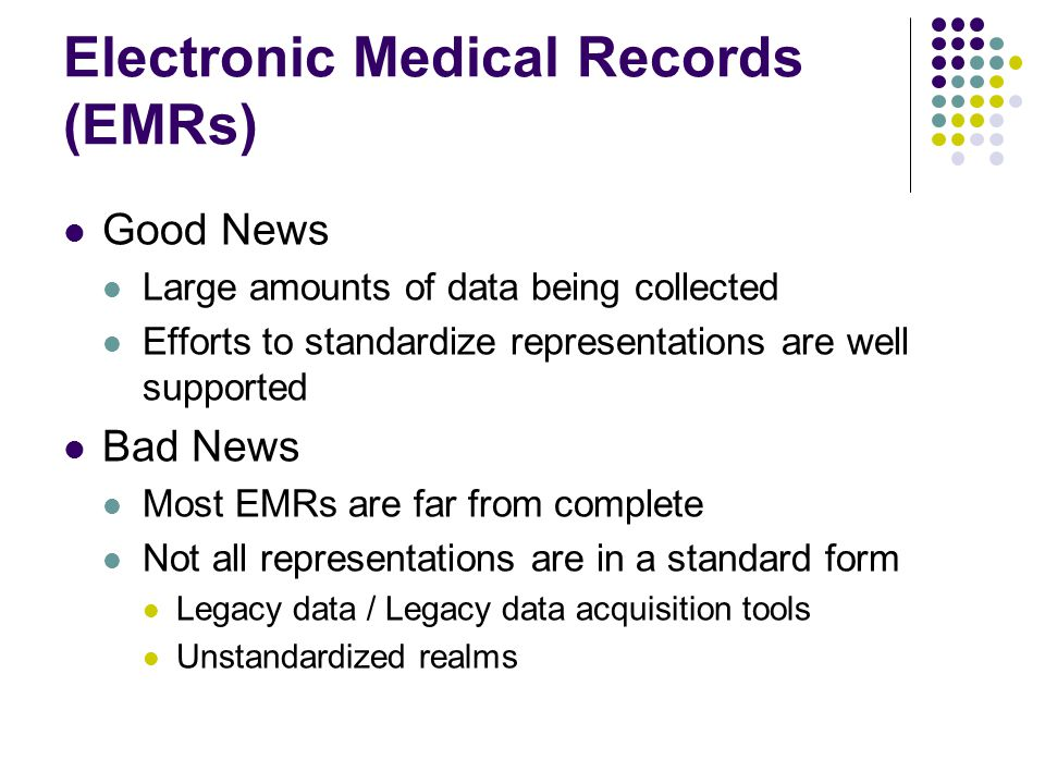 Electronic Medical Records (EMRs) Good News Large amounts of data being collected Efforts to standardize representations are well supported Bad News Most EMRs are far from complete Not all representations are in a standard form Legacy data / Legacy data acquisition tools Unstandardized realms