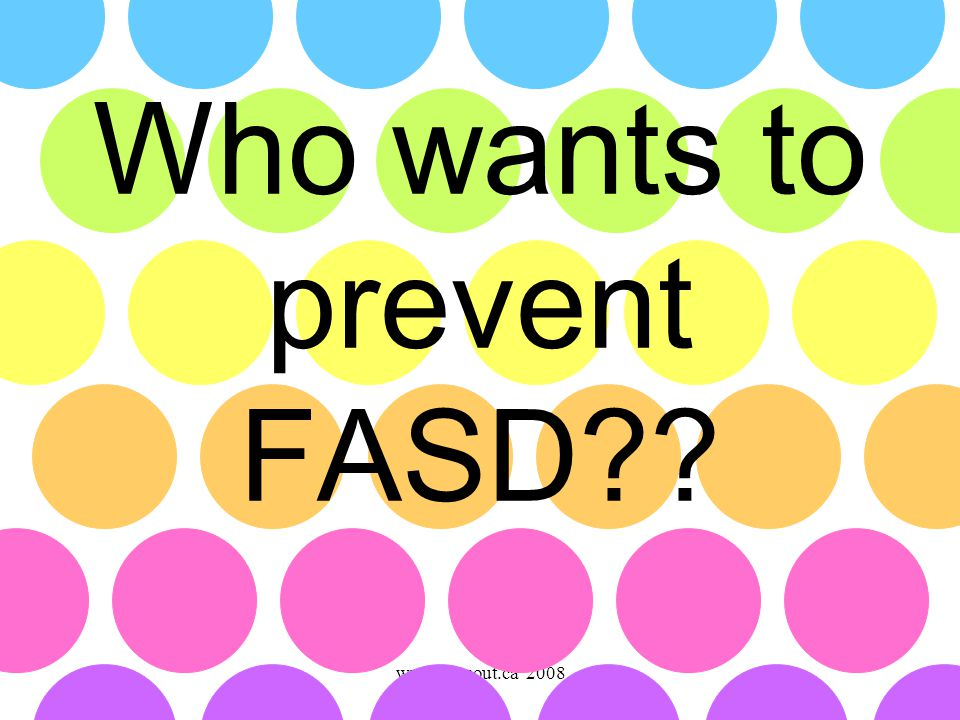 www.faseout.ca 2008 Who wants to prevent FASD??