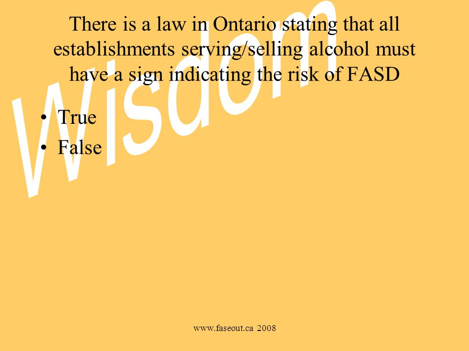 www.faseout.ca 2008 There is a law in Ontario stating that all establishments serving/selling alcohol must have a sign indicating the risk of FASD True False