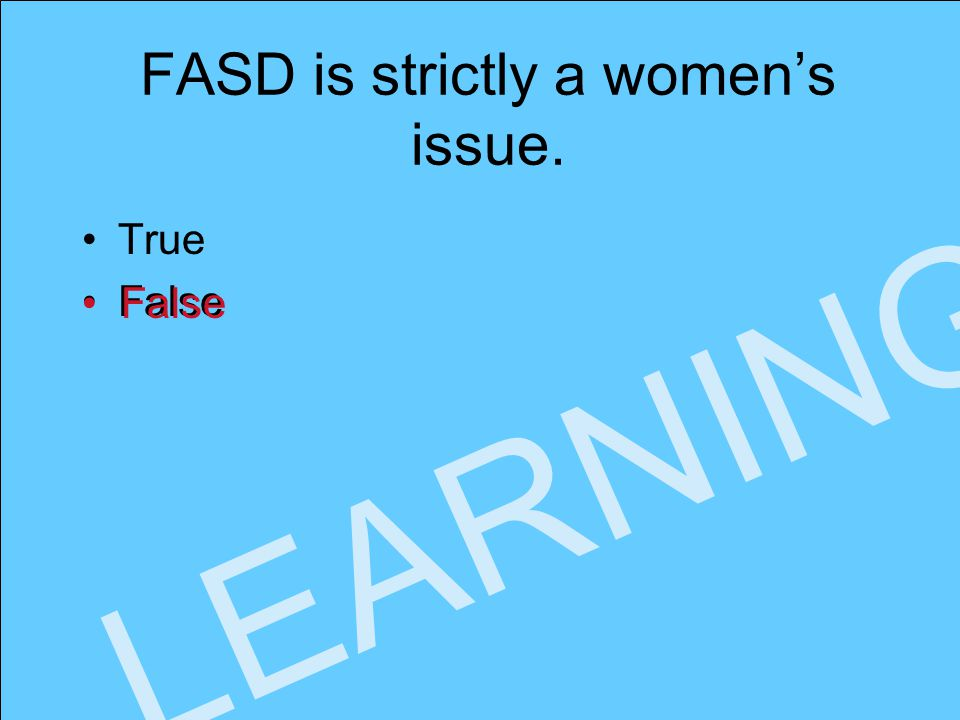 www.faseout.ca 2008 LEARNING FASD is strictly a women's issue. True False