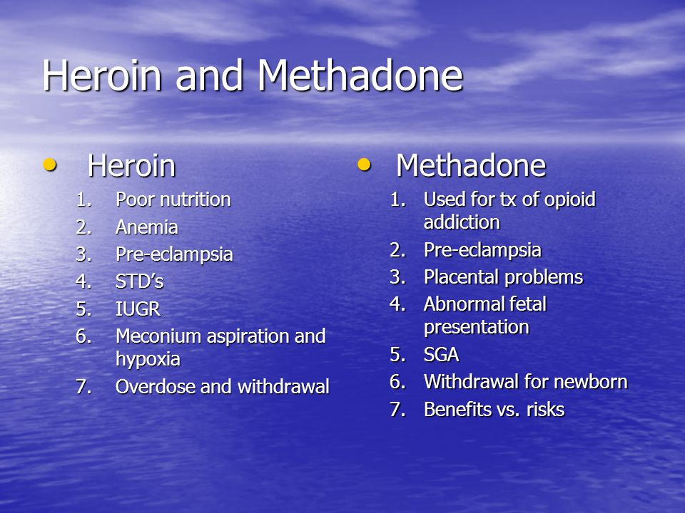Heroin and Methadone Heroin Heroin 1.Poor nutrition 2.Anemia 3.Pre-eclampsia 4.STD's 5.IUGR 6.Meconium aspiration and hypoxia 7.Overdose and withdrawal Methadone Methadone 1.Used for tx of opioid addiction 2.Pre-eclampsia 3.Placental problems 4.Abnormal fetal presentation 5.SGA 6.Withdrawal for newborn 7.Benefits vs.