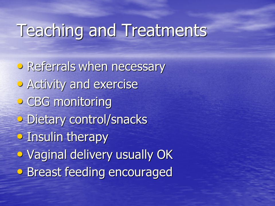 Teaching and Treatments Referrals when necessary Referrals when necessary Activity and exercise Activity and exercise CBG monitoring CBG monitoring Dietary control/snacks Dietary control/snacks Insulin therapy Insulin therapy Vaginal delivery usually OK Vaginal delivery usually OK Breast feeding encouraged Breast feeding encouraged
