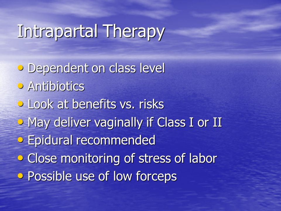 Intrapartal Therapy Dependent on class level Dependent on class level Antibiotics Antibiotics Look at benefits vs.