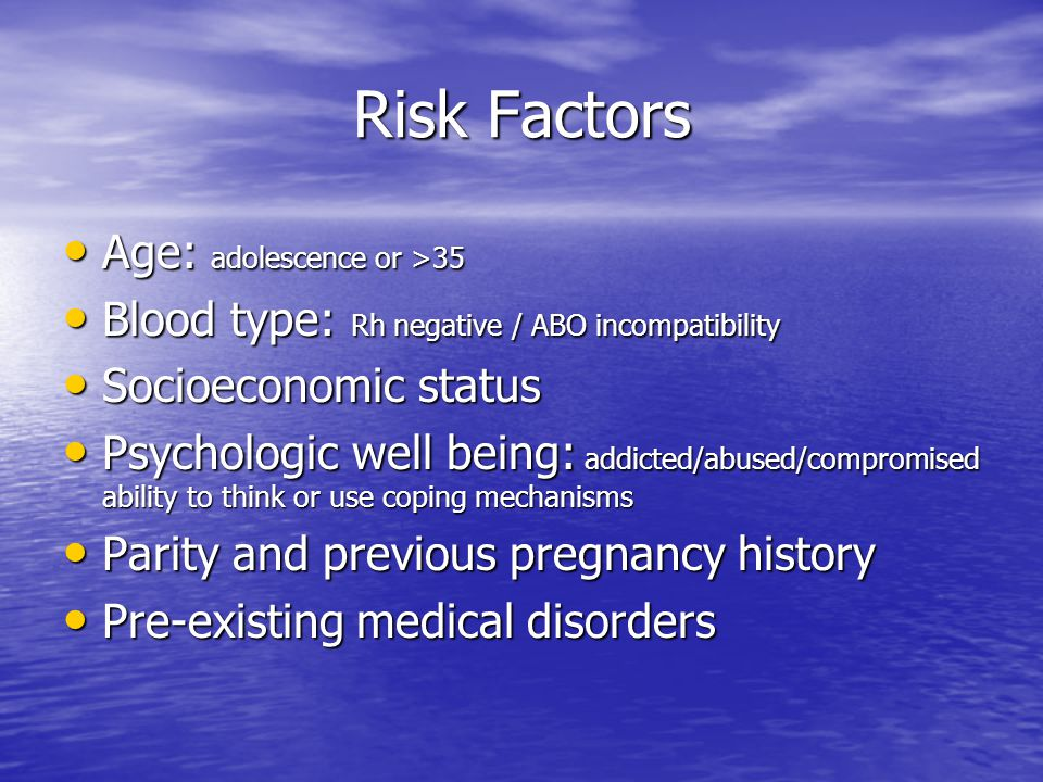 Risk Factors Age: adolescence or >35 Age: adolescence or >35 Blood type: Rh negative / ABO incompatibility Blood type: Rh negative / ABO incompatibility Socioeconomic status Socioeconomic status Psychologic well being: addicted/abused/compromised ability to think or use coping mechanisms Psychologic well being: addicted/abused/compromised ability to think or use coping mechanisms Parity and previous pregnancy history Parity and previous pregnancy history Pre-existing medical disorders Pre-existing medical disorders
