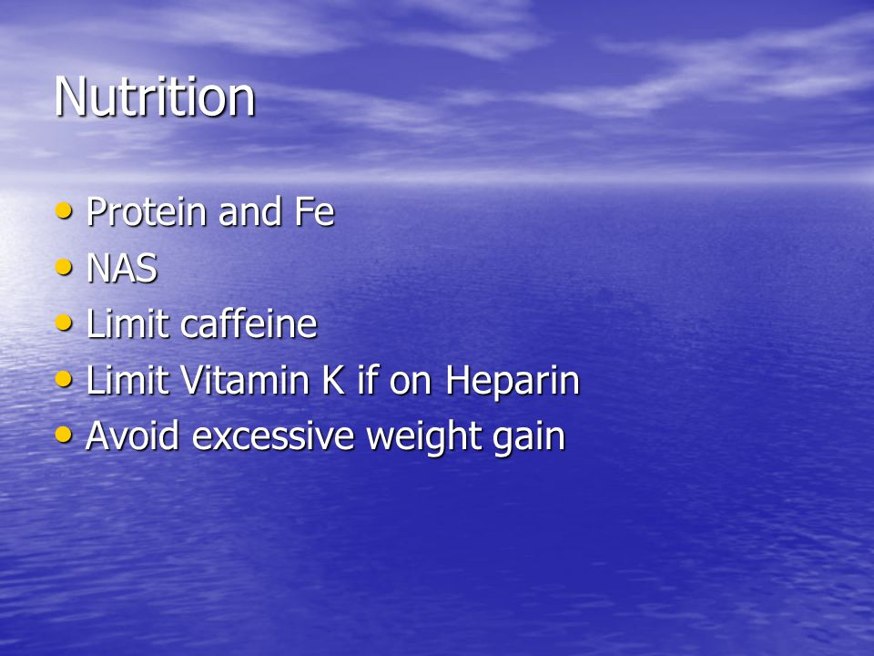Nutrition Protein and Fe Protein and Fe NAS NAS Limit caffeine Limit caffeine Limit Vitamin K if on Heparin Limit Vitamin K if on Heparin Avoid excessive weight gain Avoid excessive weight gain