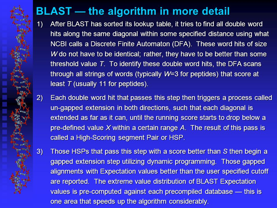 BLAST — the algorithm in more detail 1)After BLAST has sorted its lookup table, it tries to find all double word hits along the same diagonal within some specified distance using what NCBI calls a Discrete Finite Automaton (DFA).