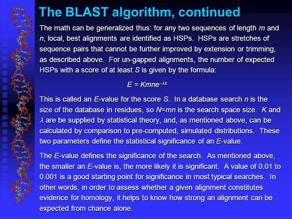 The BLAST algorithm, continued The math can be generalized thus: for any two sequences of length m and n, local, best alignments are identified as HSPs.