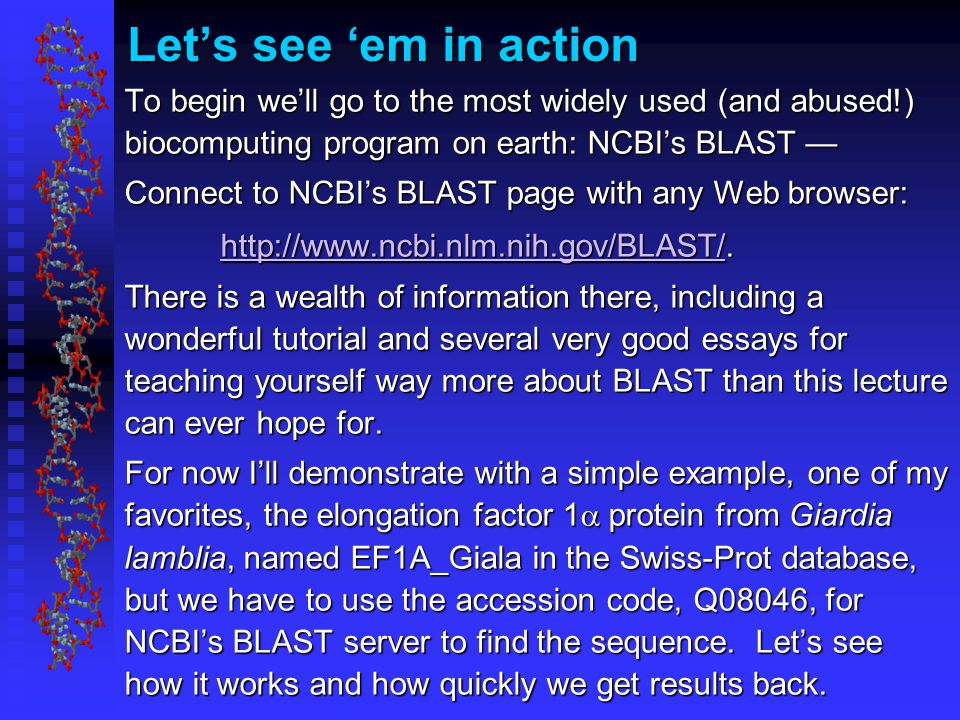 Let's see 'em in action To begin we'll go to the most widely used (and abused!) biocomputing program on earth: NCBI's BLAST — Connect to NCBI's BLAST page with any Web browser: http://www.ncbi.nlm.nih.gov/BLAST/http://www.ncbi.nlm.nih.gov/BLAST/.