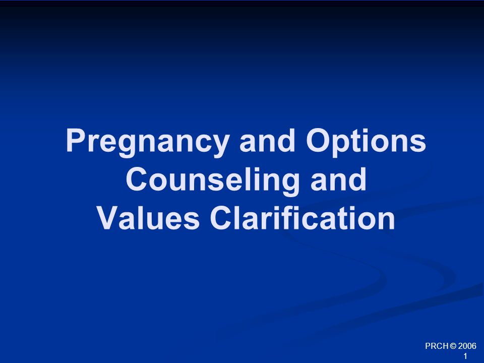PRCH © 2006 2 Outline Sexuality and pregnancy data Goals of effective pregnancy options counseling Pregnancy options Options counseling in practice Values Clarification
