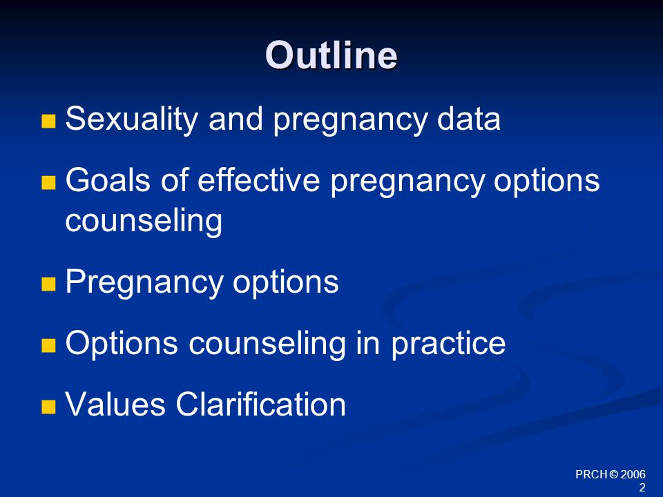 PRCH © 2006 3 Objectives By the end of this presentation, participants will be able to: Identify 3 elements of effective options counseling relating Describe the health care provider's role in the process of options counseling Discuss the important issues regarding each pregnancy option Clarify their own feelings around abortion provision and counseling