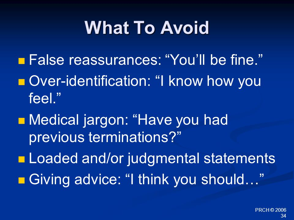 "PRCH © 2006 34 What To Avoid False reassurances: ""You'll be fine."" Over-identification: ""I know how you feel."" Medical jargon: ""Have you had previous"