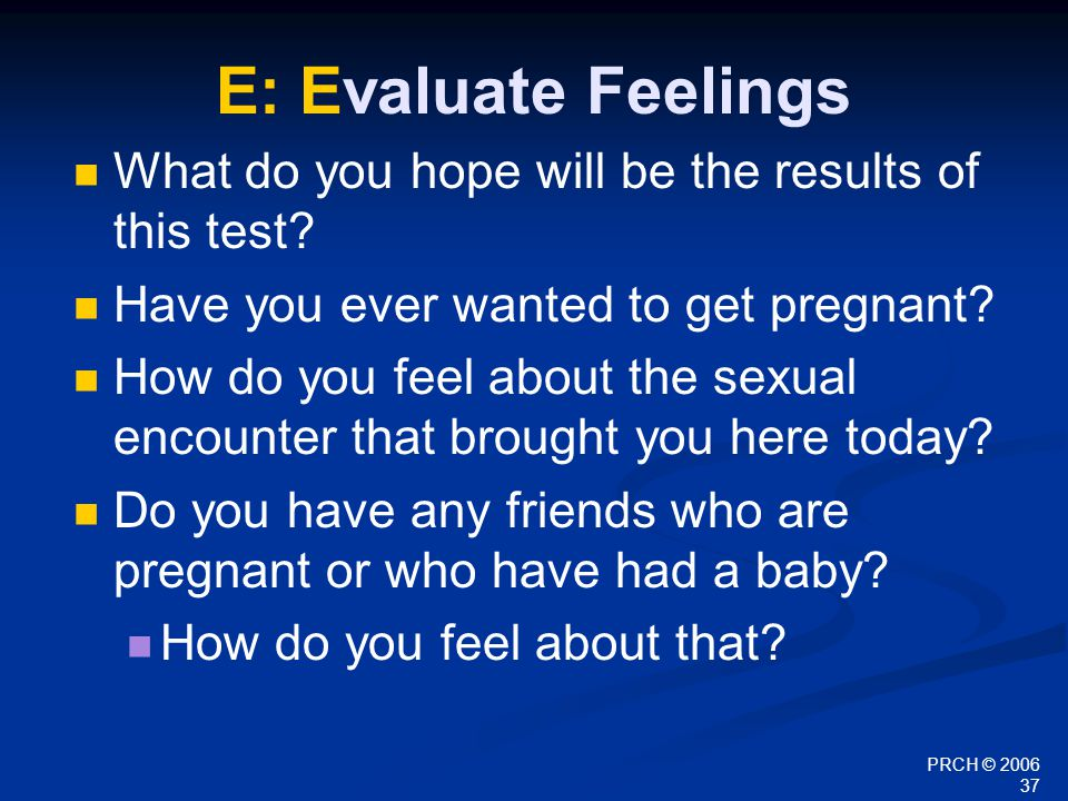 PRCH © 2006 37 E: Evaluate Feelings What do you hope will be the results of this test? Have you ever wanted to get pregnant? How do you feel about the