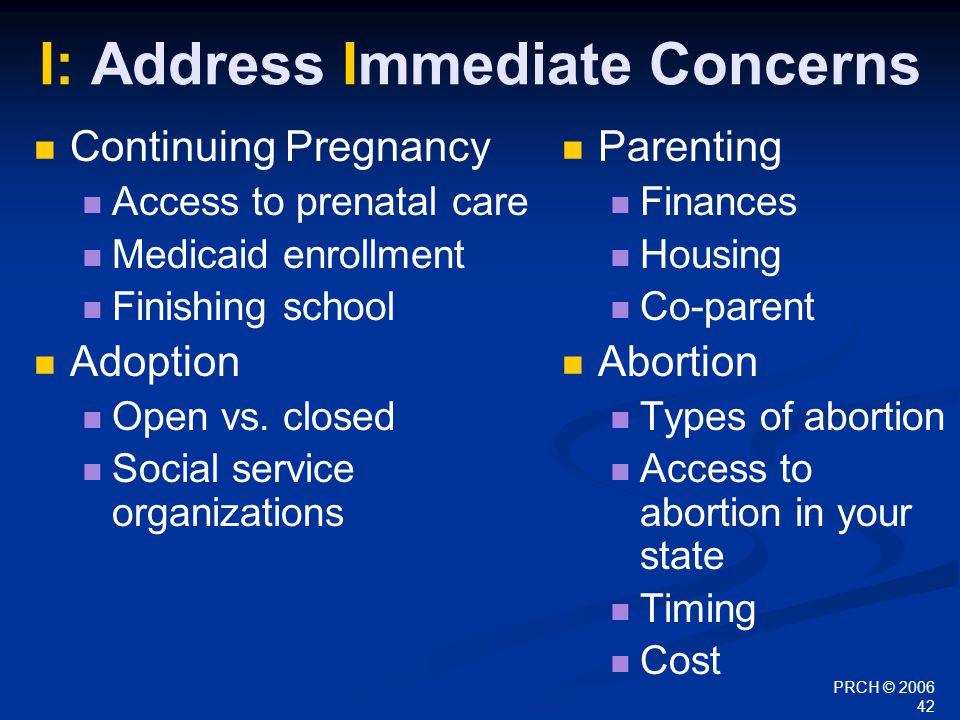 PRCH © 2006 42 I: Address Immediate Concerns Continuing Pregnancy Access to prenatal care Medicaid enrollment Finishing school Adoption Open vs.