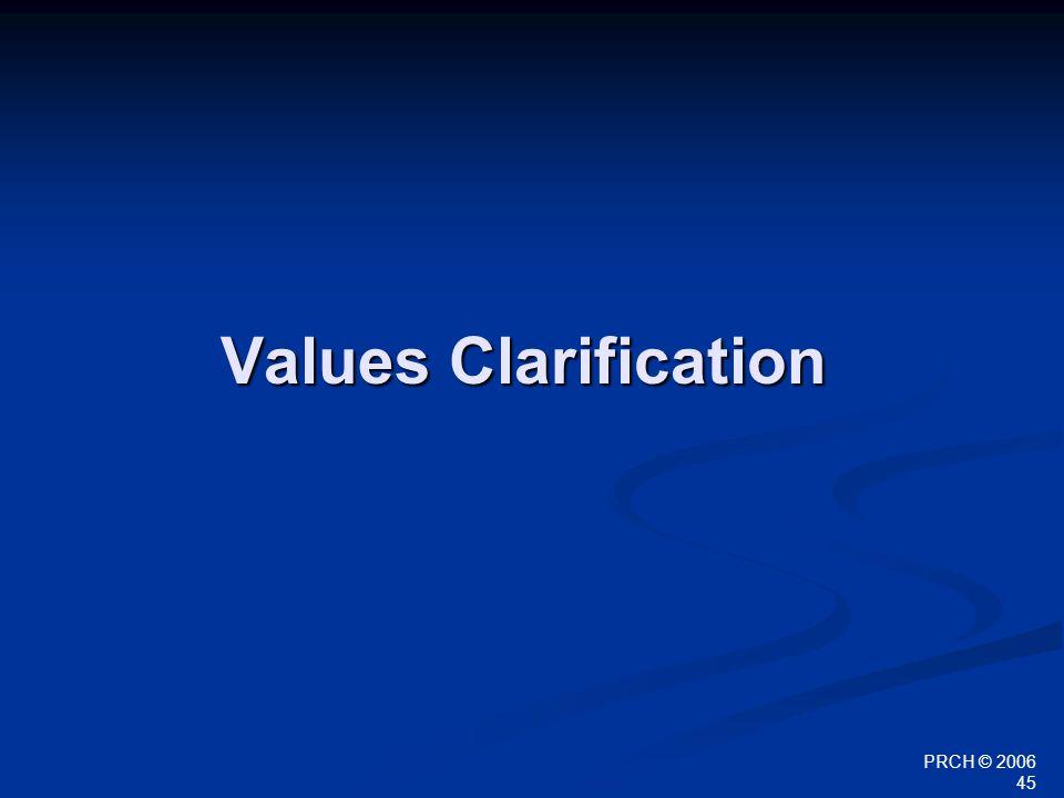 PRCH © 2006 45 Values Clarification