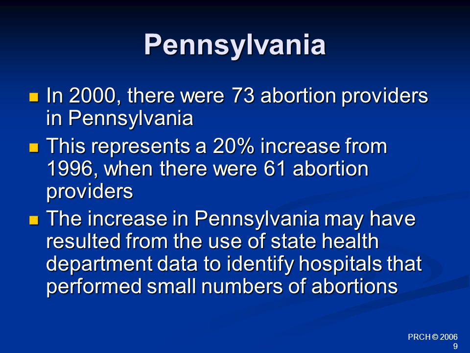 PRCH © 2006 9 Pennsylvania In 2000, there were 73 abortion providers in Pennsylvania In 2000, there were 73 abortion providers in Pennsylvania This re