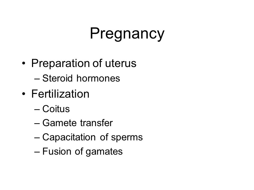 Pregnancy Preparation of uterus –Steroid hormones Fertilization –Coitus –Gamete transfer –Capacitation of sperms –Fusion of gamates