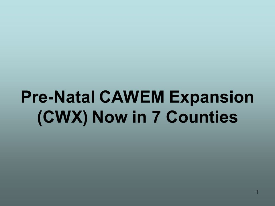 1 Pre-Natal CAWEM Expansion (CWX) Now in 7 Counties