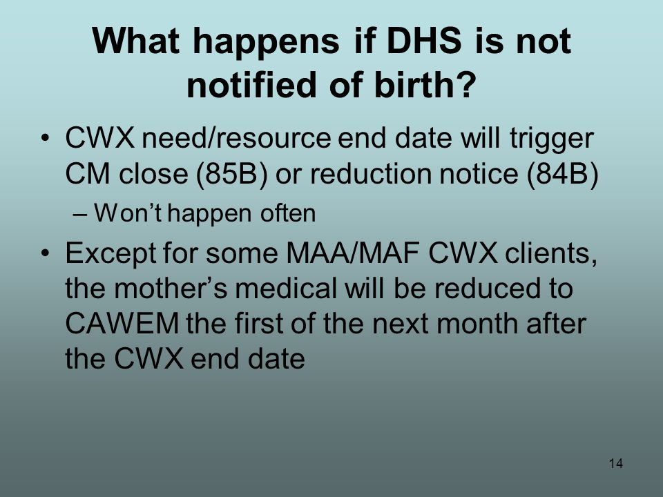 14 What happens if DHS is not notified of birth? CWX need/resource end date will trigger CM close (85B) or reduction notice (84B) –Won't happen often