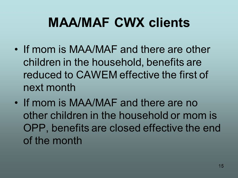 15 MAA/MAF CWX clients If mom is MAA/MAF and there are other children in the household, benefits are reduced to CAWEM effective the first of next month If mom is MAA/MAF and there are no other children in the household or mom is OPP, benefits are closed effective the end of the month