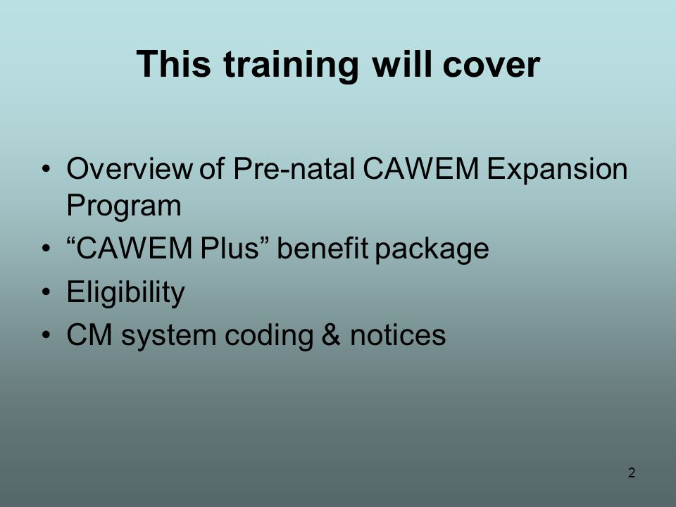 "2 This training will cover Overview of Pre-natal CAWEM Expansion Program ""CAWEM Plus"" benefit package Eligibility CM system coding & notices"