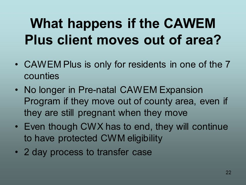 22 What happens if the CAWEM Plus client moves out of area? CAWEM Plus is only for residents in one of the 7 counties No longer in Pre-natal CAWEM Exp
