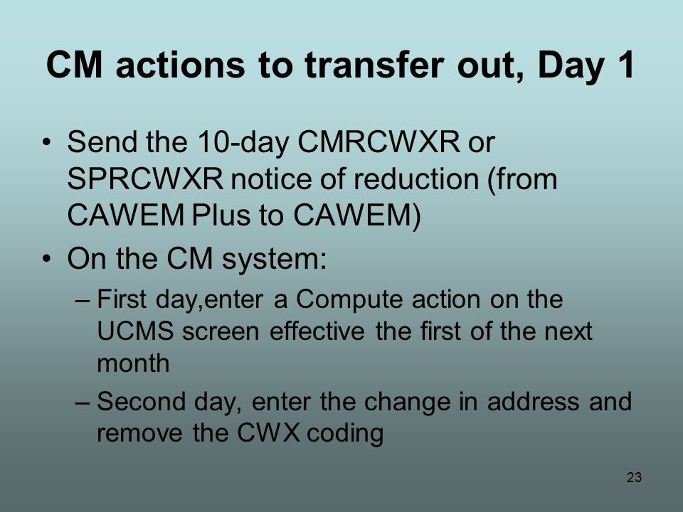 23 CM actions to transfer out, Day 1 Send the 10-day CMRCWXR or SPRCWXR notice of reduction (from CAWEM Plus to CAWEM) On the CM system: –First day,enter a Compute action on the UCMS screen effective the first of the next month –Second day, enter the change in address and remove the CWX coding