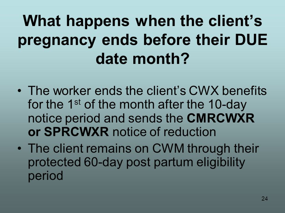 24 What happens when the client's pregnancy ends before their DUE date month.