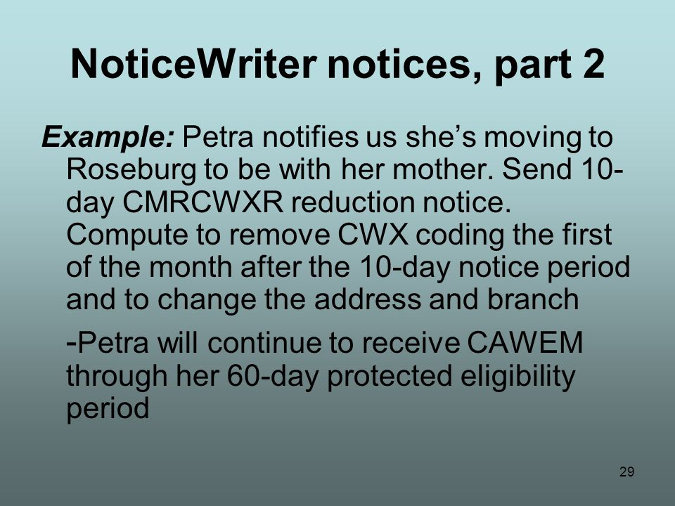 29 NoticeWriter notices, part 2 Example: Petra notifies us she's moving to Roseburg to be with her mother. Send 10- day CMRCWXR reduction notice. Comp
