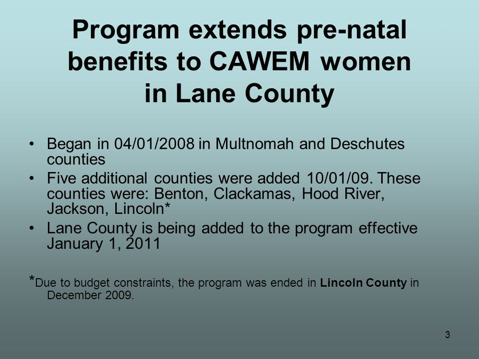 4 Pre-Natal CAWEM Expansion Program overview Combines federal (CHIP) monies with county & state funding CAWEM Plus benefit package for pregnant CAWEM women CAWEM Plus is primarily to provide pre- natal benefits CAWEM Plus benefits end the day after the baby is born
