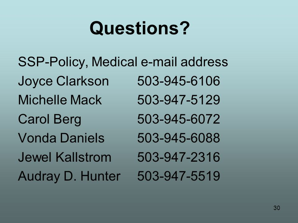30 Questions? SSP-Policy, Medical e-mail address Joyce Clarkson 503-945-6106 Michelle Mack 503-947-5129 Carol Berg503-945-6072 Vonda Daniels503-945-60