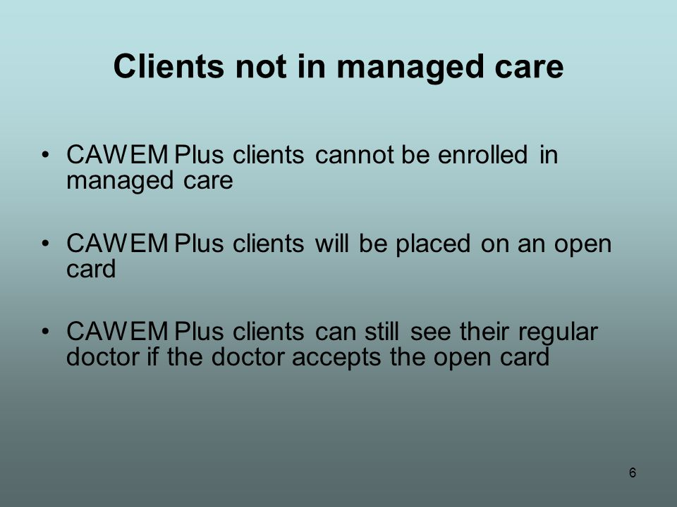 6 Clients not in managed care CAWEM Plus clients cannot be enrolled in managed care CAWEM Plus clients will be placed on an open card CAWEM Plus clients can still see their regular doctor if the doctor accepts the open card