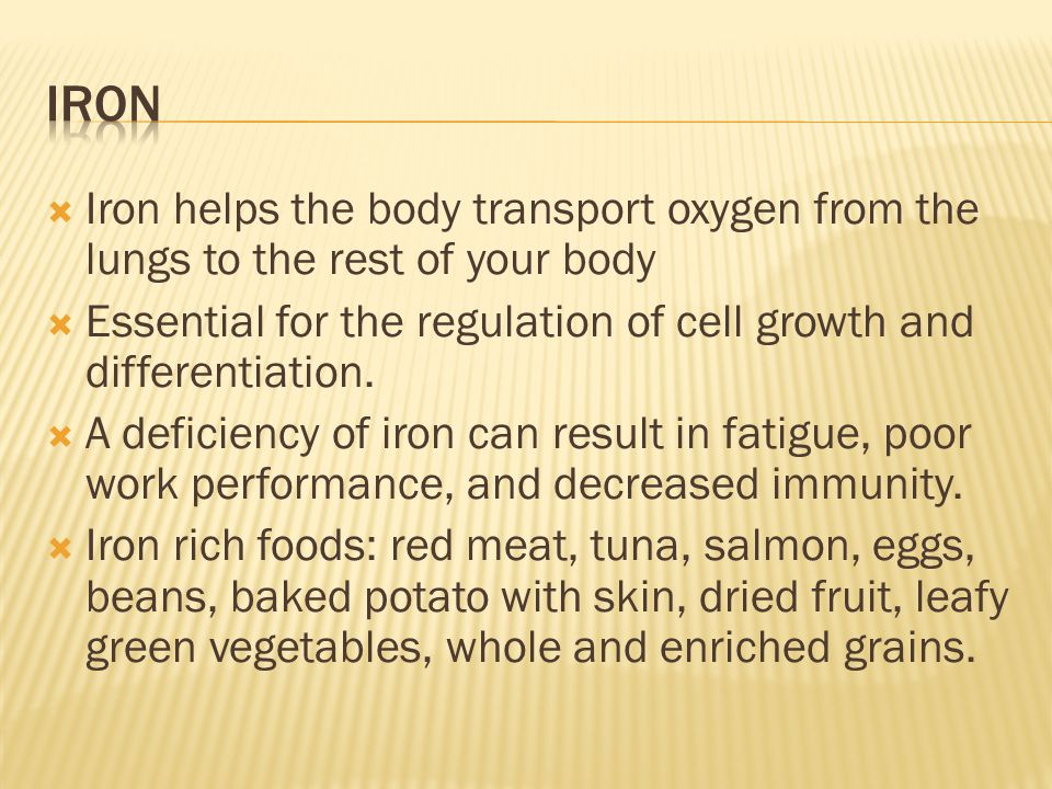  Iron helps the body transport oxygen from the lungs to the rest of your body  Essential for the regulation of cell growth and differentiation.  A
