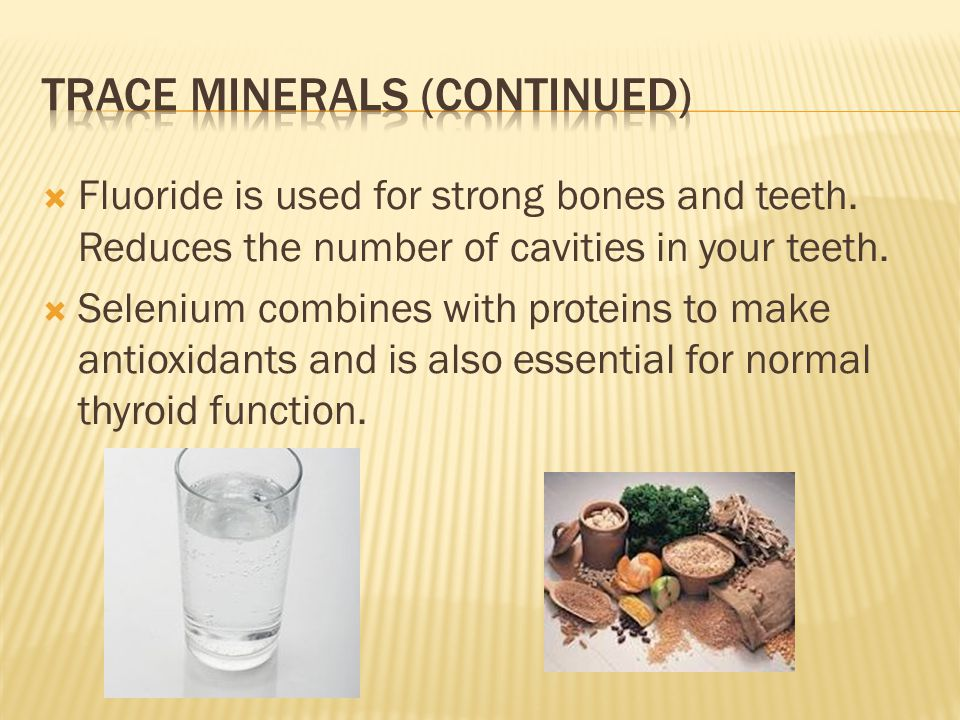  Fluoride is used for strong bones and teeth. Reduces the number of cavities in your teeth.  Selenium combines with proteins to make antioxidants an