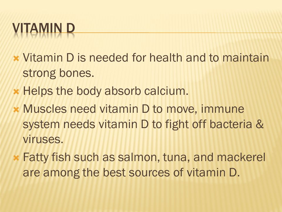  Vitamin D is needed for health and to maintain strong bones.  Helps the body absorb calcium.  Muscles need vitamin D to move, immune system needs