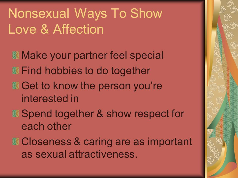 Nonsexual Ways To Show Love & Affection Make your partner feel special Find hobbies to do together Get to know the person you're interested in Spend t