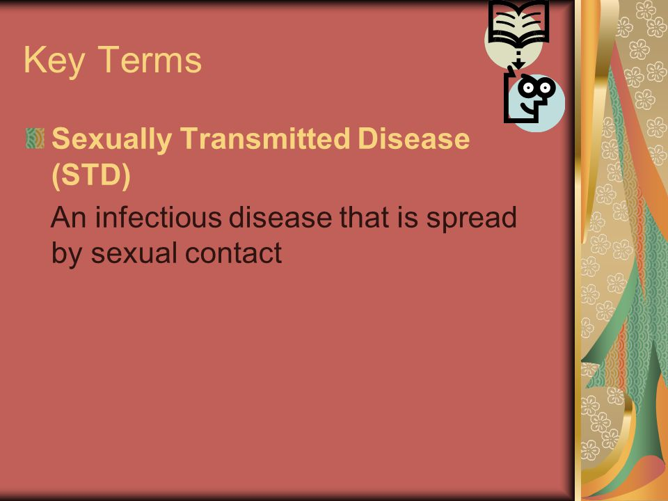 Key Terms Sexually Transmitted Disease (STD) An infectious disease that is spread by sexual contact