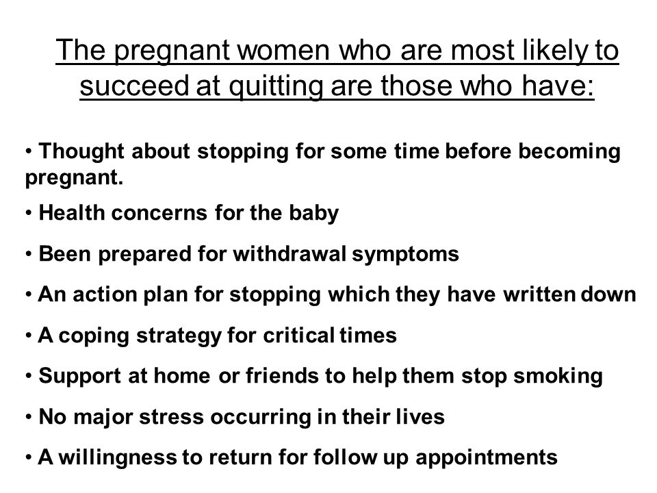 The pregnant women who are most likely to succeed at quitting are those who have: Thought about stopping for some time before becoming pregnant.