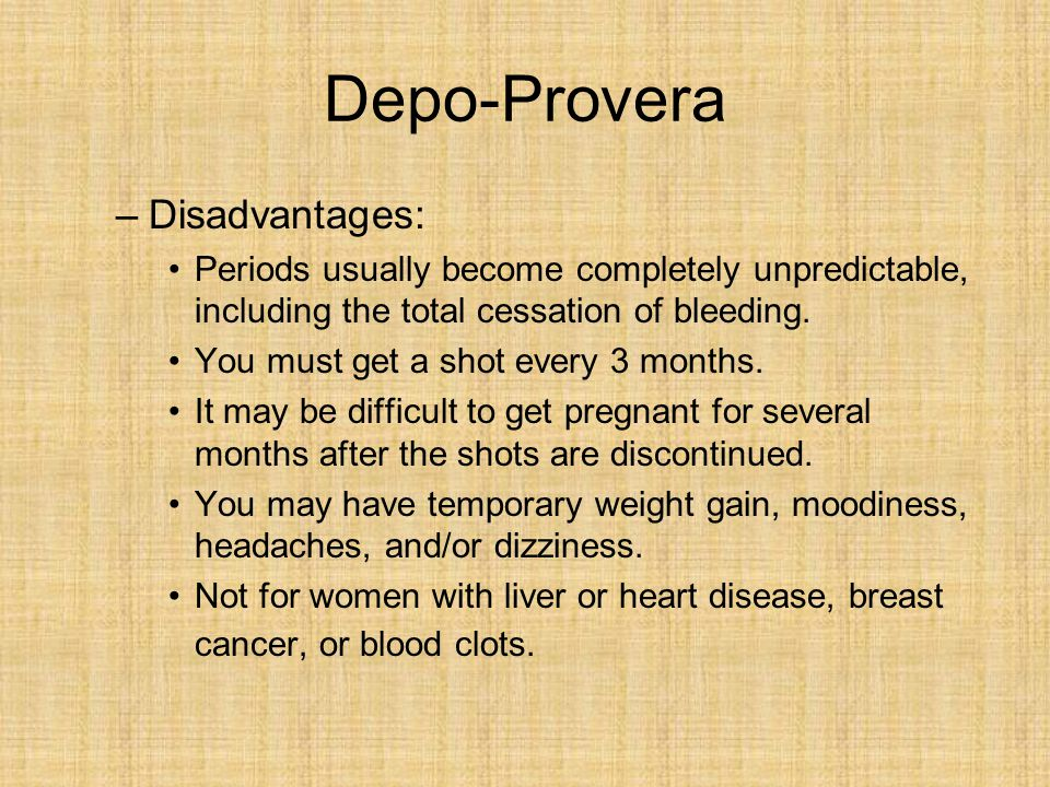 Depo-Provera –Disadvantages: Periods usually become completely unpredictable, including the total cessation of bleeding. You must get a shot every 3 m