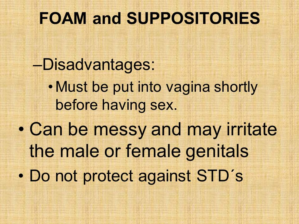 –Disadvantages: Must be put into vagina shortly before having sex. Can be messy and may irritate the male or female genitals Do not protect against ST